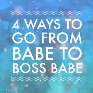 Four ways to go from babe to boss babe